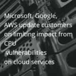 Microsoft, Google and AWS update cloud customers on limiting impact from CPU security vulnerabilities